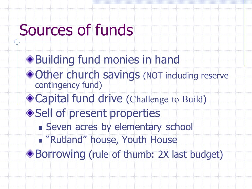 Sources of funds Building fund monies in hand Other church savings (NOT including reserve contingency fund) Capital fund drive ( Challenge to Build ) Sell of present properties Seven acres by elementary school Rutland house, Youth House Borrowing (rule of thumb: 2X last budget)