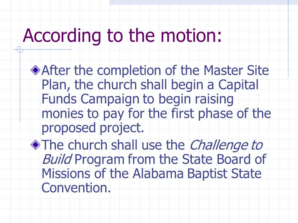 According to the motion: After the completion of the Master Site Plan, the church shall begin a Capital Funds Campaign to begin raising monies to pay for the first phase of the proposed project.
