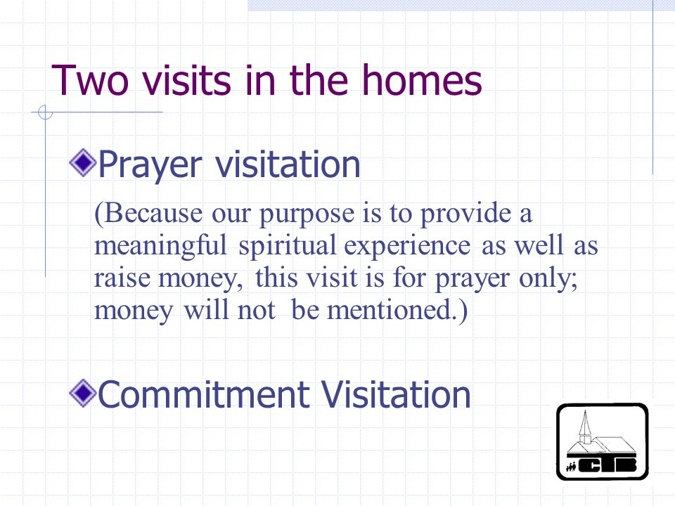 Two visits in the homes Prayer visitation (Because our purpose is to provide a meaningful spiritual experience as well as raise money, this visit is for prayer only; money will not be mentioned.) Commitment Visitation