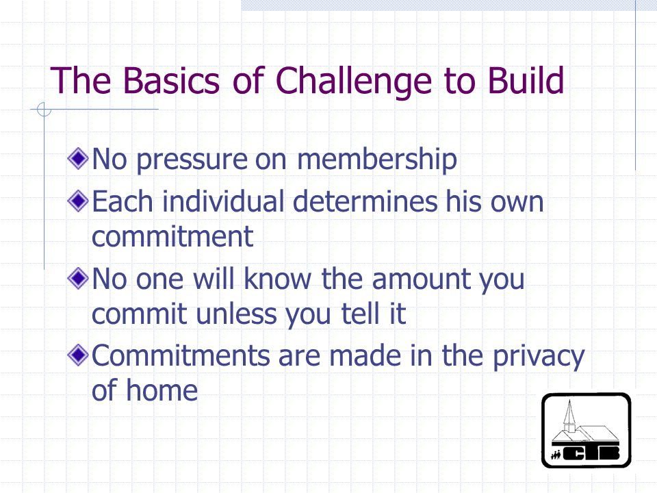 The Basics of Challenge to Build No pressure on membership Each individual determines his own commitment No one will know the amount you commit unless