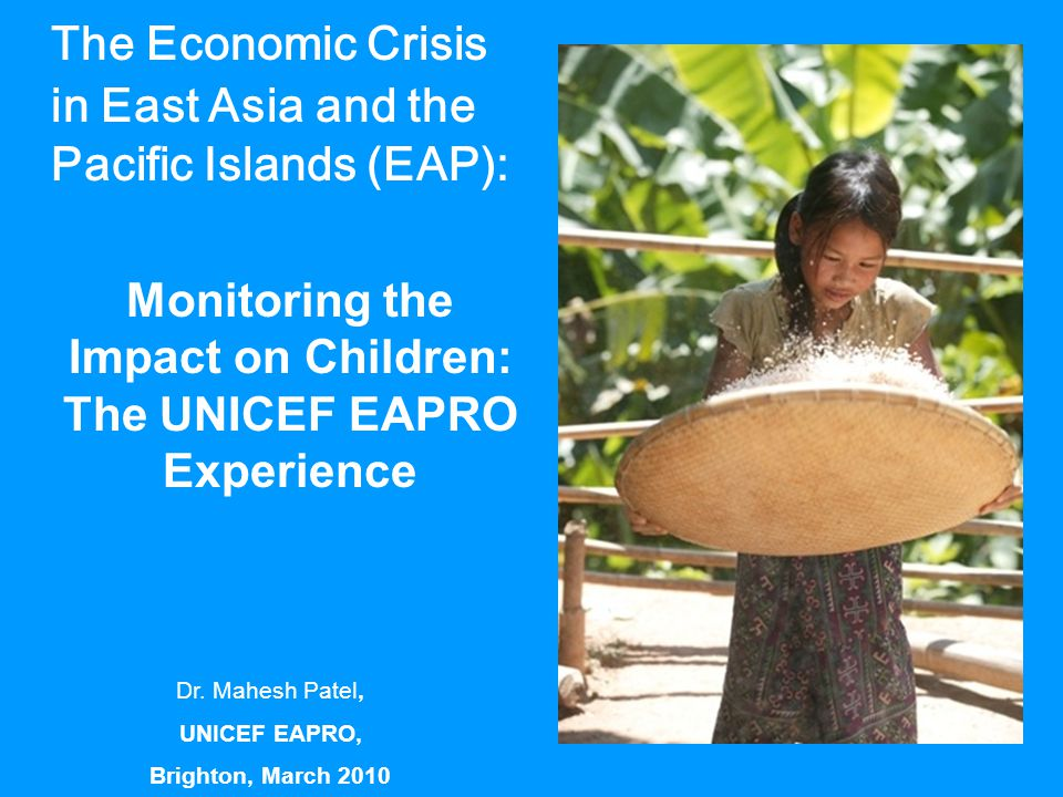 The Economic Crisis in East Asia and the Pacific Islands (EAP): Monitoring the Impact on Children: The UNICEF EAPRO Experience Dr. Mahesh Patel, UNICE