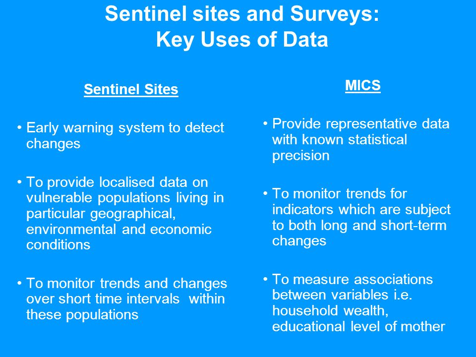 Sentinel sites and Surveys: Key Uses of Data Sentinel Sites Early warning system to detect changes To provide localised data on vulnerable populations living in particular geographical, environmental and economic conditions To monitor trends and changes over short time intervals within these populations MICS Provide representative data with known statistical precision To monitor trends for indicators which are subject to both long and short-term changes To measure associations between variables i.e.