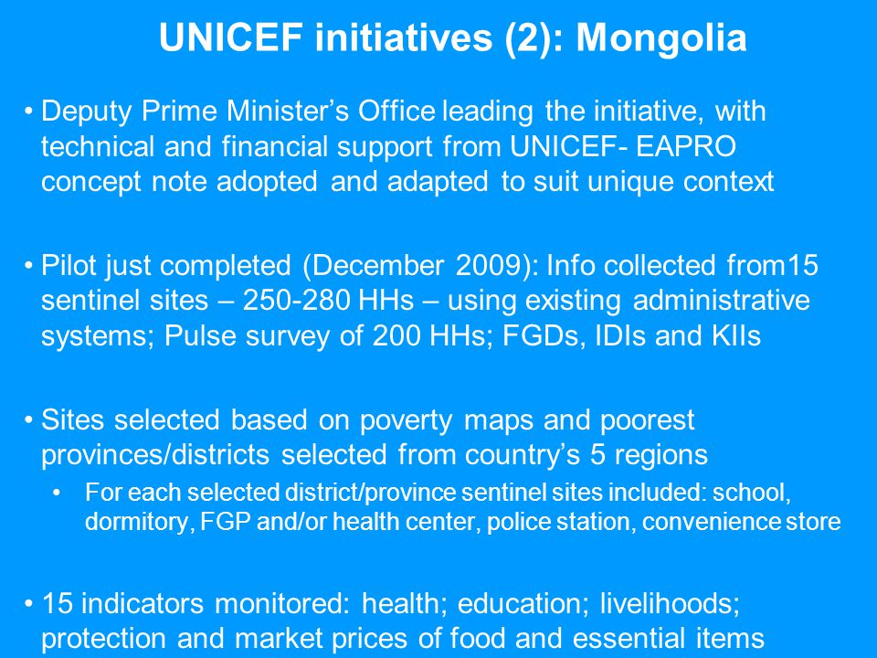 UNICEF initiatives (2): Mongolia Deputy Prime Ministers Office leading the initiative, with technical and financial support from UNICEF- EAPRO concept note adopted and adapted to suit unique context Pilot just completed (December 2009): Info collected from15 sentinel sites – 250-280 HHs – using existing administrative systems; Pulse survey of 200 HHs; FGDs, IDIs and KIIs Sites selected based on poverty maps and poorest provinces/districts selected from countrys 5 regions For each selected district/province sentinel sites included: school, dormitory, FGP and/or health center, police station, convenience store 15 indicators monitored: health; education; livelihoods; protection and market prices of food and essential items