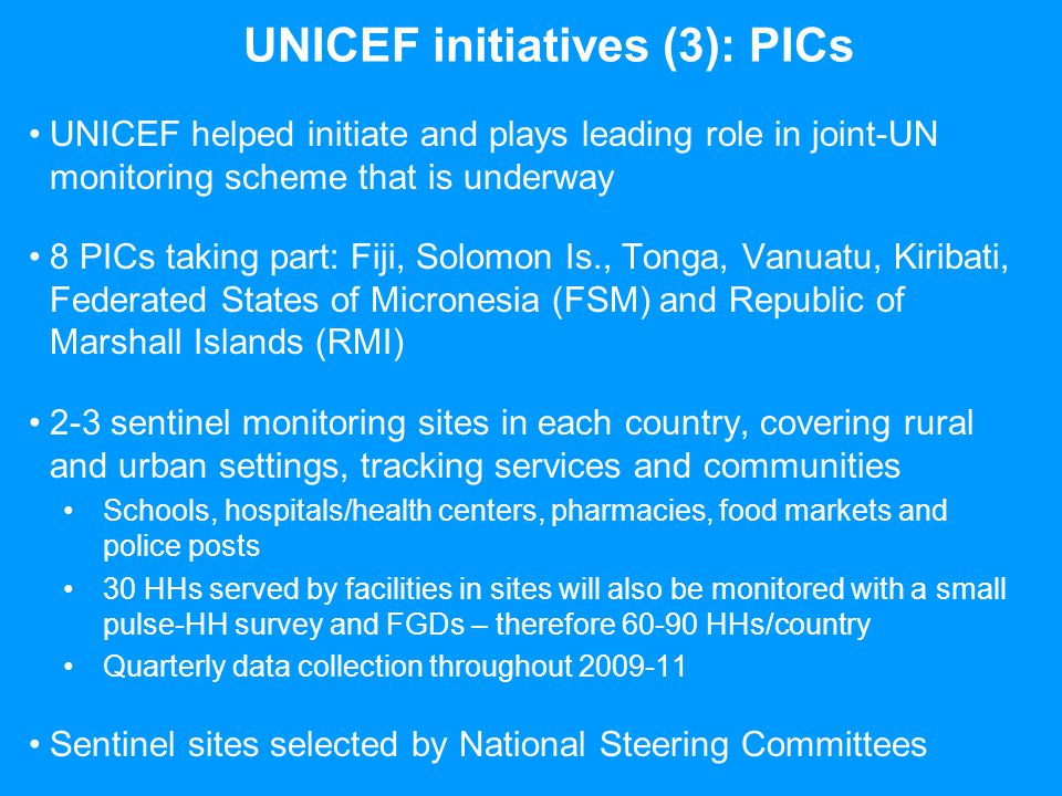 UNICEF initiatives (3): PICs (contd…) 4 countries have already completed their first round of data collection and preliminary estimates are available: –Tuvalu: 90 HHs monitored – HHs selected (40 in Funafuti, 30 in Nanumea and 20 in Nukufetau) using 2004/05 Tuvalu Households Income and Expenditure Survey 71.43 % of surveyed families said increase in food prices accounted for food budget constraints –Tonga: 56 HHs interviewed – 29 from urban, 27 rural 60% of those interviewed reported experiencing more difficulty in paying school related expenses compared to last year –Solomon Islands: 96 HHs interviewed – 30 urban, 66 rural 33% of all reported more difficulty in paying school related expenses compared to this time last year –Vanuatu: 90 HHs interviewed