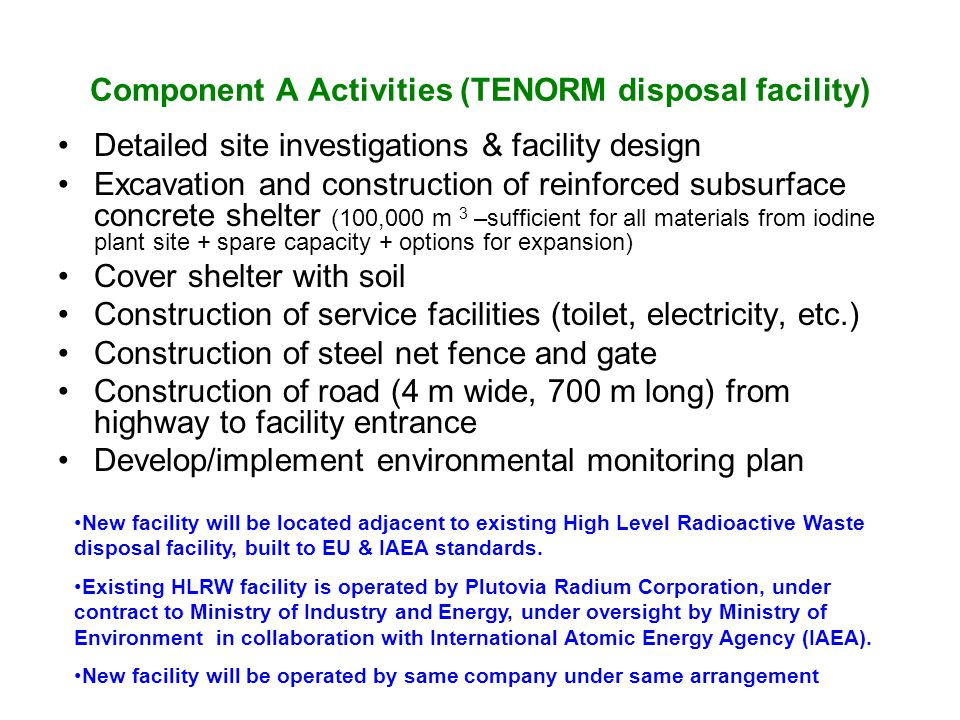 Component A Activities (TENORM disposal facility) Detailed site investigations & facility design Excavation and construction of reinforced subsurface concrete shelter (100,000 m 3 –sufficient for all materials from iodine plant site + spare capacity + options for expansion) Cover shelter with soil Construction of service facilities (toilet, electricity, etc.) Construction of steel net fence and gate Construction of road (4 m wide, 700 m long) from highway to facility entrance Develop/implement environmental monitoring plan New facility will be located adjacent to existing High Level Radioactive Waste disposal facility, built to EU & IAEA standards.