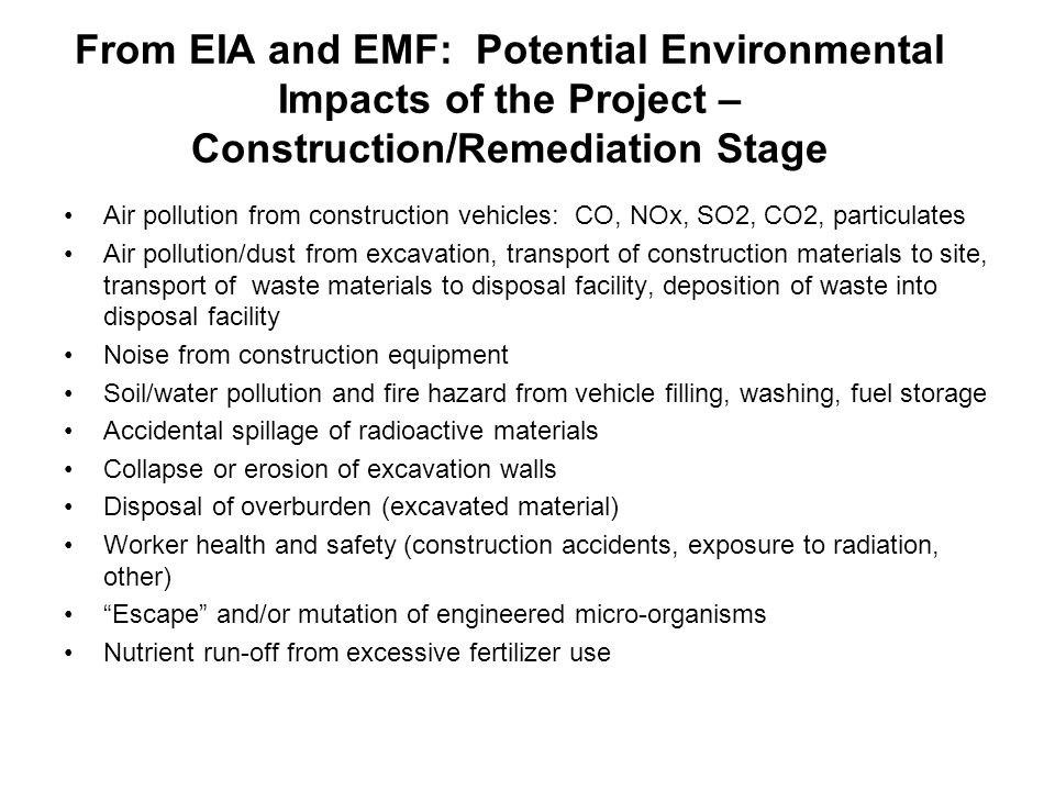 From EIA and EMF: Potential Environmental Impacts of the Project – Construction/Remediation Stage Air pollution from construction vehicles: CO, NOx, SO2, CO2, particulates Air pollution/dust from excavation, transport of construction materials to site, transport of waste materials to disposal facility, deposition of waste into disposal facility Noise from construction equipment Soil/water pollution and fire hazard from vehicle filling, washing, fuel storage Accidental spillage of radioactive materials Collapse or erosion of excavation walls Disposal of overburden (excavated material) Worker health and safety (construction accidents, exposure to radiation, other) Escape and/or mutation of engineered micro-organisms Nutrient run-off from excessive fertilizer use