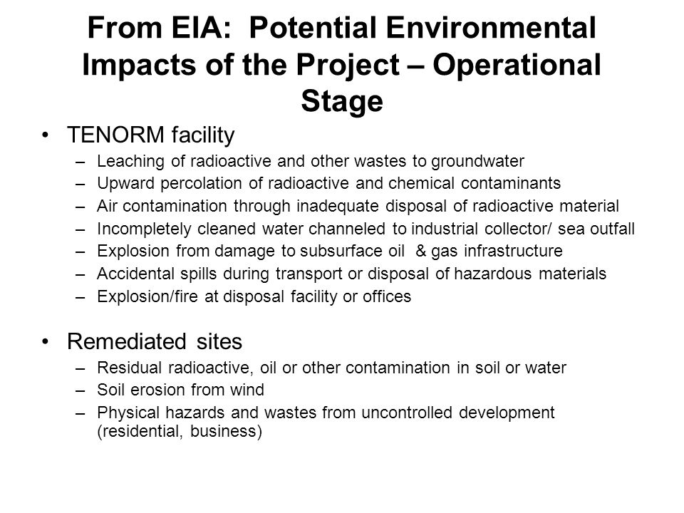 From EIA: Potential Environmental Impacts of the Project – Operational Stage TENORM facility –Leaching of radioactive and other wastes to groundwater –Upward percolation of radioactive and chemical contaminants –Air contamination through inadequate disposal of radioactive material –Incompletely cleaned water channeled to industrial collector/ sea outfall –Explosion from damage to subsurface oil & gas infrastructure –Accidental spills during transport or disposal of hazardous materials –Explosion/fire at disposal facility or offices Remediated sites –Residual radioactive, oil or other contamination in soil or water –Soil erosion from wind –Physical hazards and wastes from uncontrolled development (residential, business)
