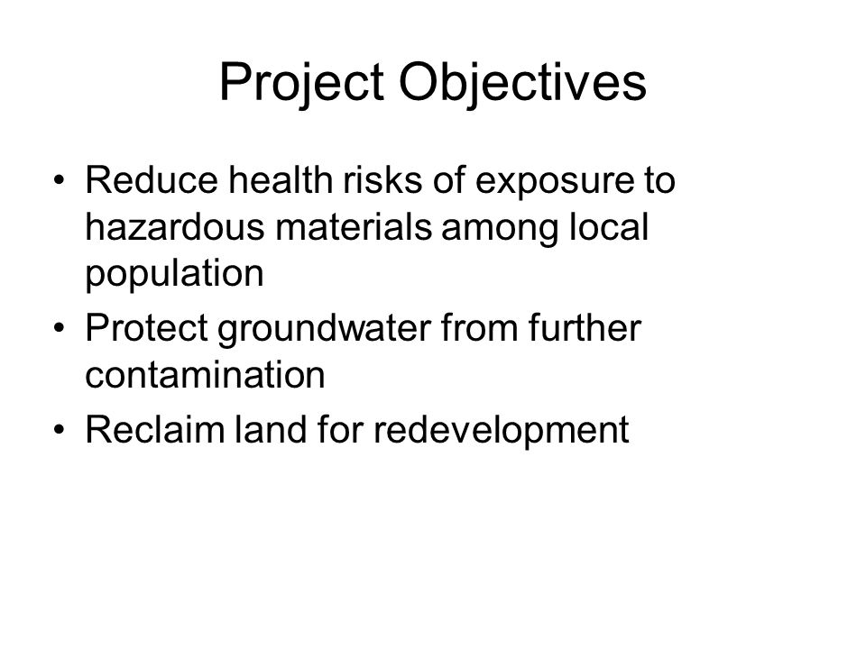 Project Objectives Reduce health risks of exposure to hazardous materials among local population Protect groundwater from further contamination Reclaim land for redevelopment