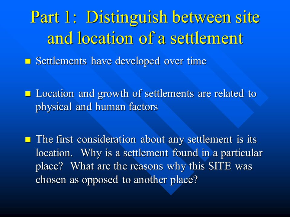 Part 1: Distinguish between site and location of a settlement Settlements have developed over time Settlements have developed over time Location and g