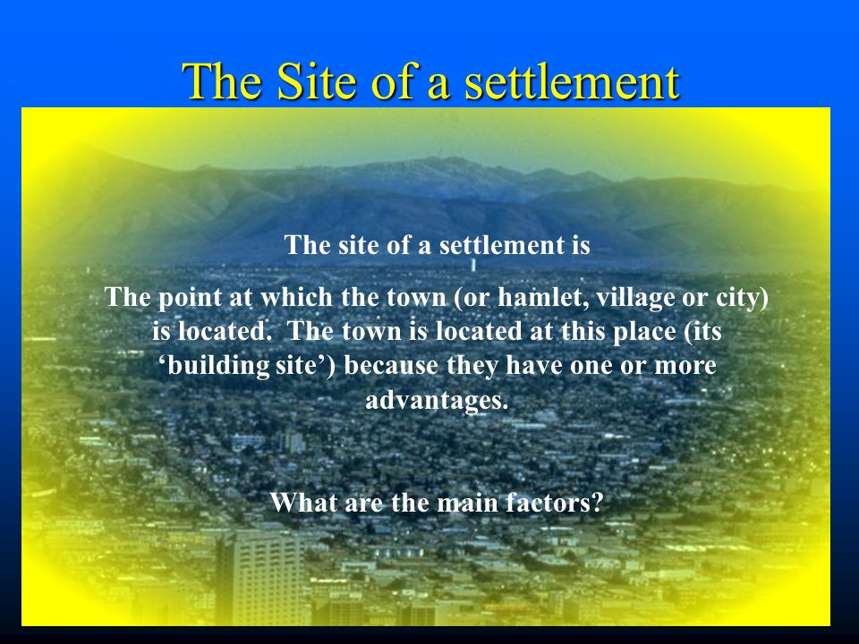 The Situation of a settlement The situation of a settlement helps to describe where the settlement is located with reference to other features like other settlements, mountains, rivers and communications – it is situation that determines whether the place will continue to grow