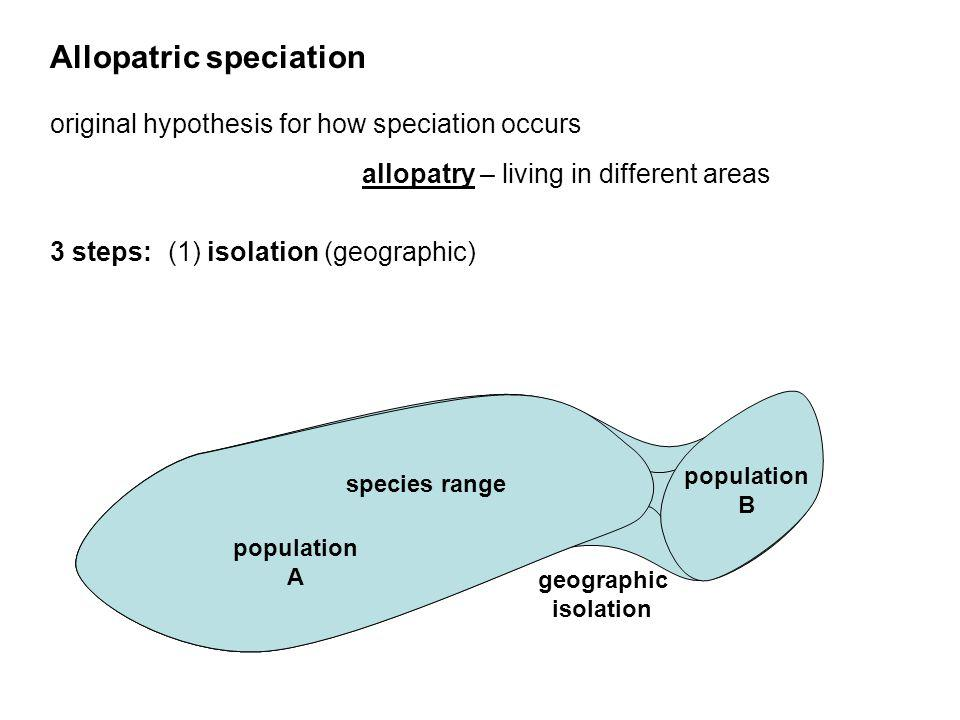 Allopatric speciation original hypothesis for how speciation occurs 3 steps: (1) isolation (geographic) allopatry – living in different areas geograph