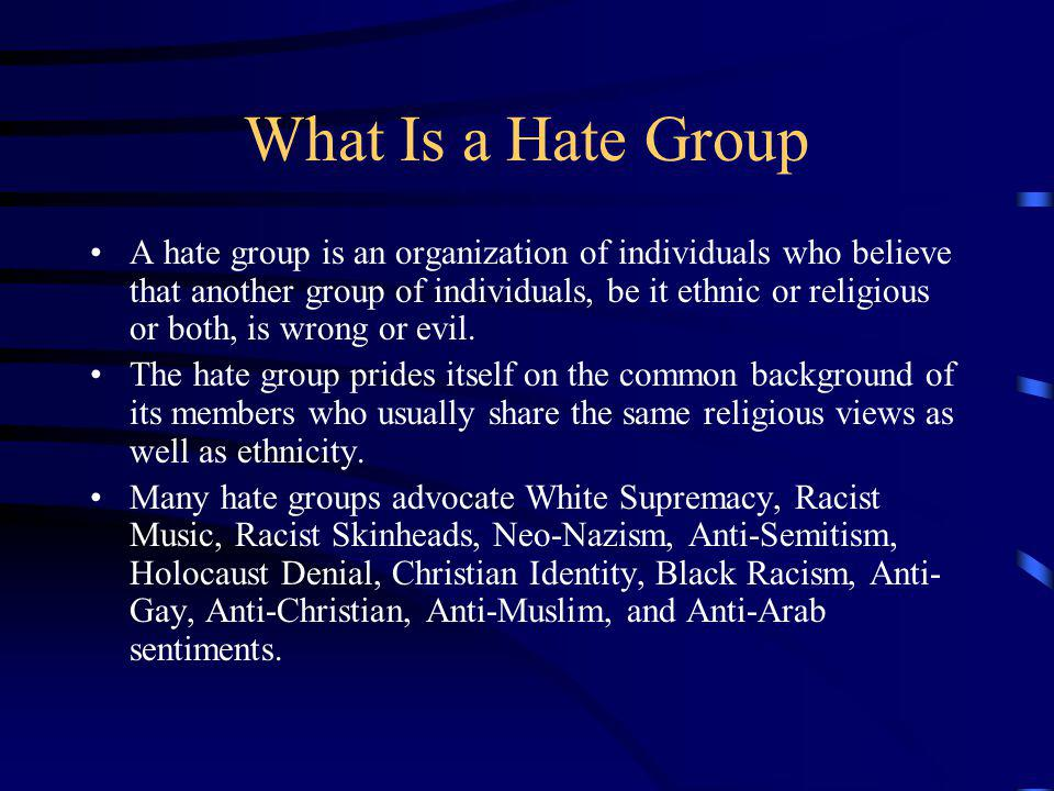 What Is a Hate Group A hate group is an organization of individuals who believe that another group of individuals, be it ethnic or religious or both, is wrong or evil.