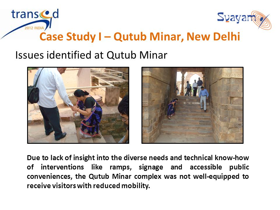 Case Study I – Qutub Minar, New Delhi Issues identified at Qutub Minar Due to lack of insight into the diverse needs and technical know-how of interventions like ramps, signage and accessible public conveniences, the Qutub Minar complex was not well-equipped to receive visitors with reduced mobility.