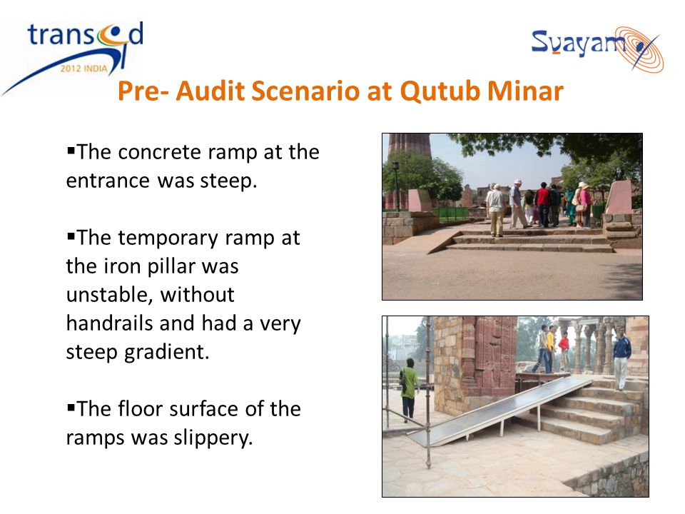 Pre- Audit Scenario at Qutub Minar The concrete ramp at the entrance was steep. The temporary ramp at the iron pillar was unstable, without handrails