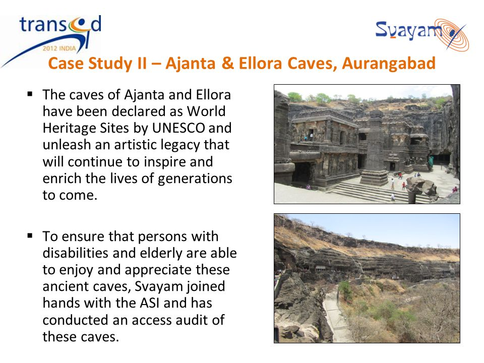 Case Study II – Ajanta & Ellora Caves, Aurangabad The caves of Ajanta and Ellora have been declared as World Heritage Sites by UNESCO and unleash an a