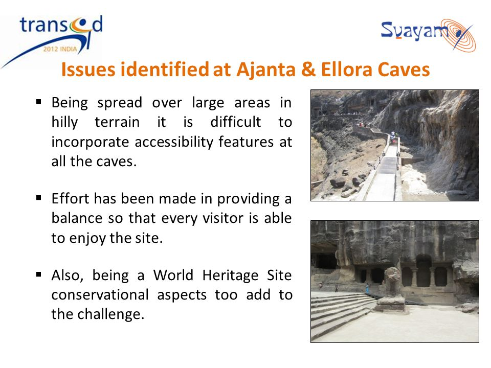 Issues identified at Ajanta & Ellora Caves Being spread over large areas in hilly terrain it is difficult to incorporate accessibility features at all