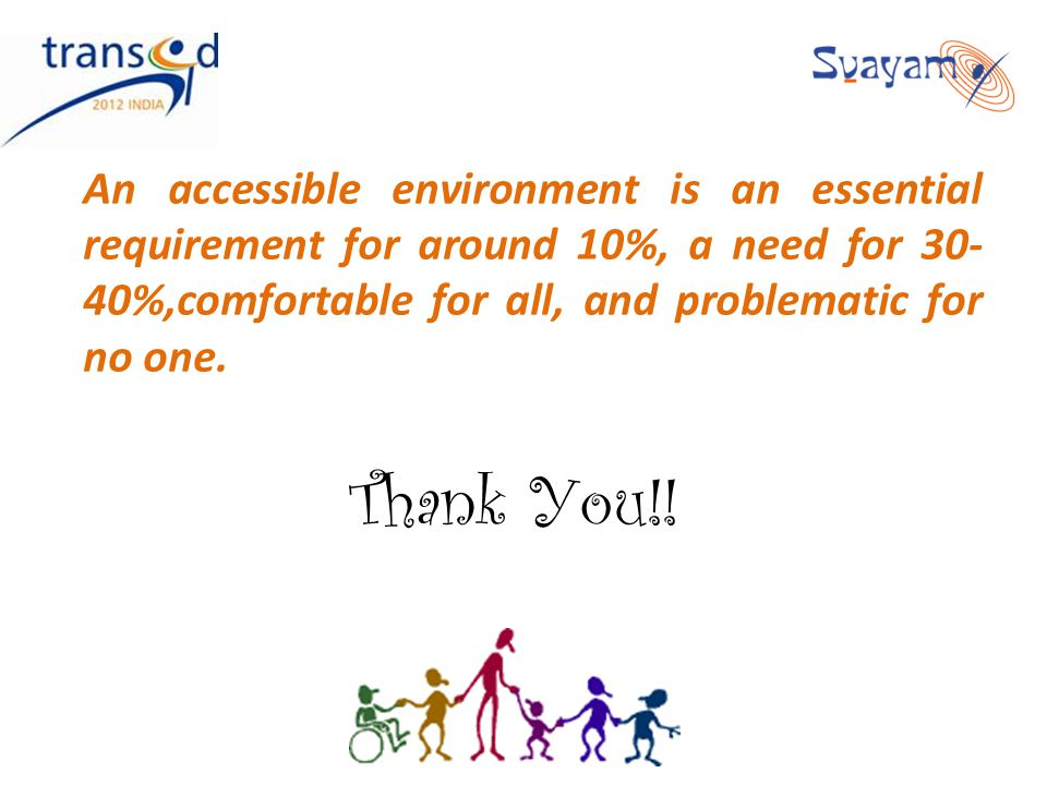 An accessible environment is an essential requirement for around 10%, a need for 30- 40%,comfortable for all, and problematic for no one. Thank You!!