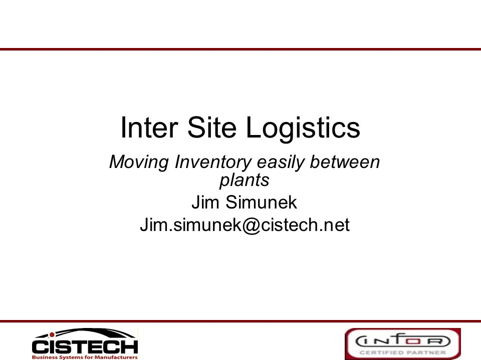 Inter Site Logistics Moving Inventory easily between plants Jim Simunek Jim.simunek@cistech.net
