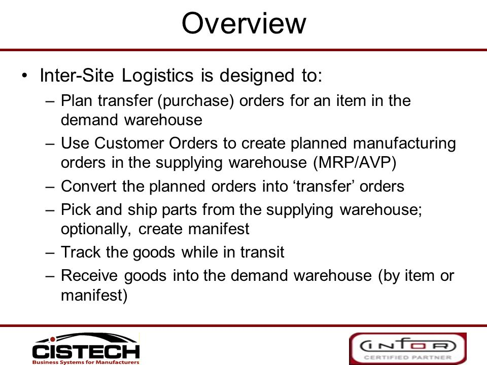 Overview Inter-Site Logistics is designed to: –Plan transfer (purchase) orders for an item in the demand warehouse –Use Customer Orders to create plan
