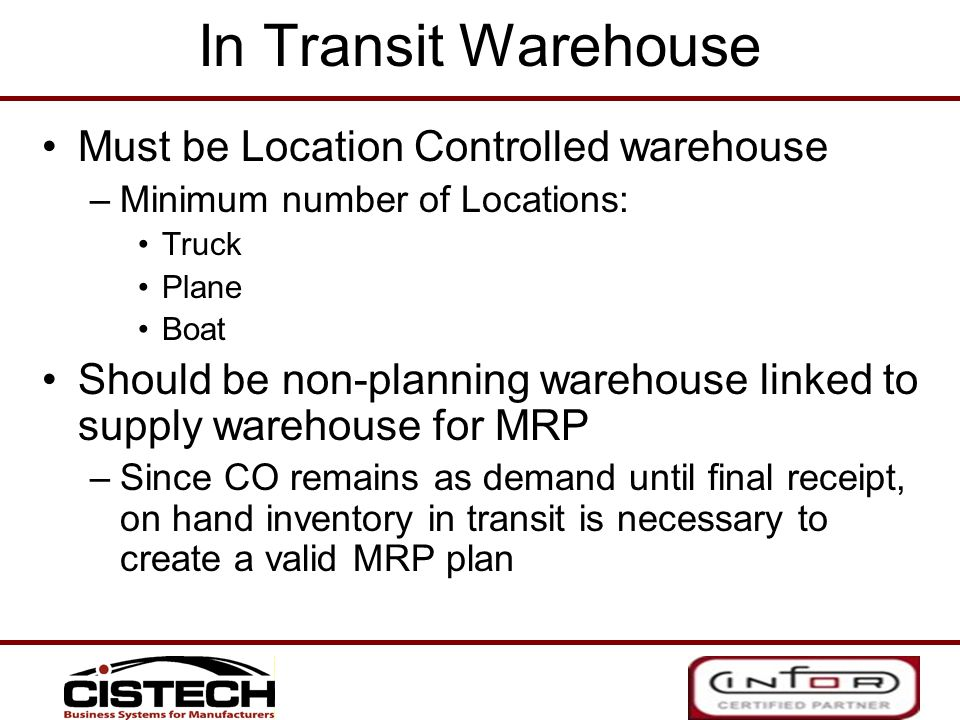 In Transit Warehouse Must be Location Controlled warehouse –Minimum number of Locations: Truck Plane Boat Should be non-planning warehouse linked to s