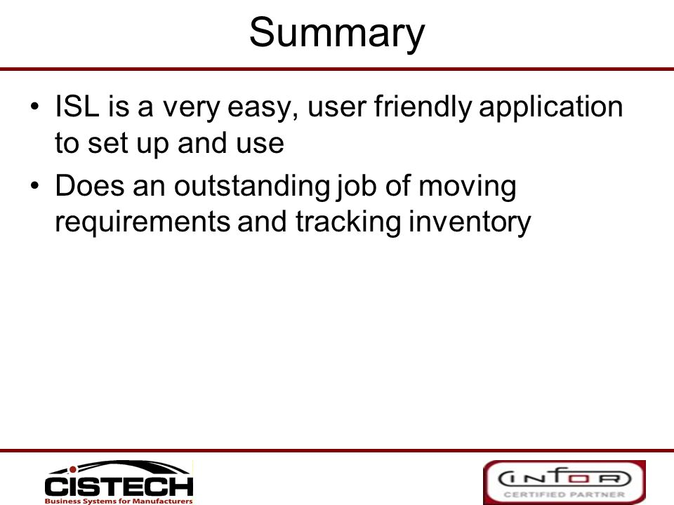 Summary ISL is a very easy, user friendly application to set up and use Does an outstanding job of moving requirements and tracking inventory