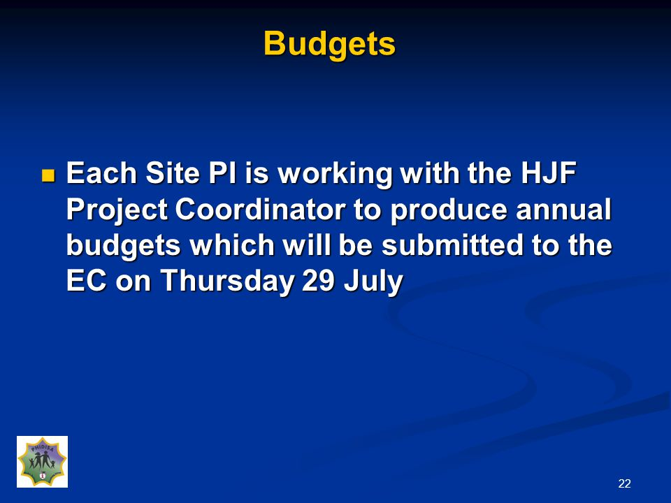 22Budgets Each Site PI is working with the HJF Project Coordinator to produce annual budgets which will be submitted to the EC on Thursday 29 July Each Site PI is working with the HJF Project Coordinator to produce annual budgets which will be submitted to the EC on Thursday 29 July