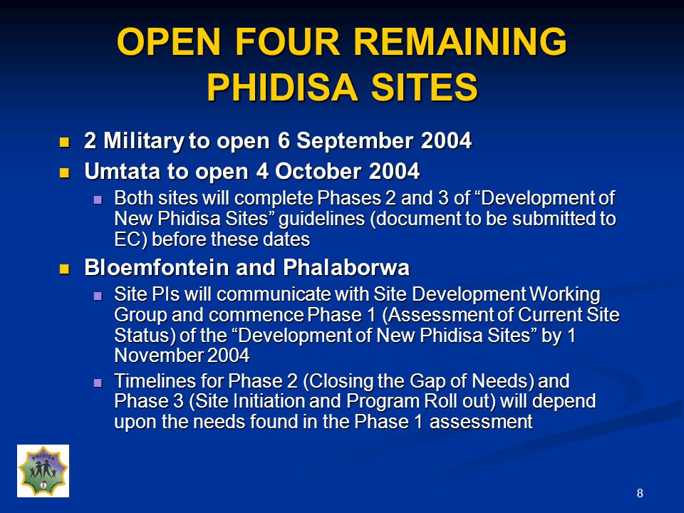 8 OPEN FOUR REMAINING PHIDISA SITES 2 Military to open 6 September 2004 2 Military to open 6 September 2004 Umtata to open 4 October 2004 Umtata to open 4 October 2004 Both sites will complete Phases 2 and 3 of Development of New Phidisa Sites guidelines (document to be submitted to EC) before these dates Both sites will complete Phases 2 and 3 of Development of New Phidisa Sites guidelines (document to be submitted to EC) before these dates Bloemfontein and Phalaborwa Bloemfontein and Phalaborwa Site PIs will communicate with Site Development Working Group and commence Phase 1 (Assessment of Current Site Status) of the Development of New Phidisa Sites by 1 November 2004 Site PIs will communicate with Site Development Working Group and commence Phase 1 (Assessment of Current Site Status) of the Development of New Phidisa Sites by 1 November 2004 Timelines for Phase 2 (Closing the Gap of Needs) and Phase 3 (Site Initiation and Program Roll out) will depend upon the needs found in the Phase 1 assessment Timelines for Phase 2 (Closing the Gap of Needs) and Phase 3 (Site Initiation and Program Roll out) will depend upon the needs found in the Phase 1 assessment