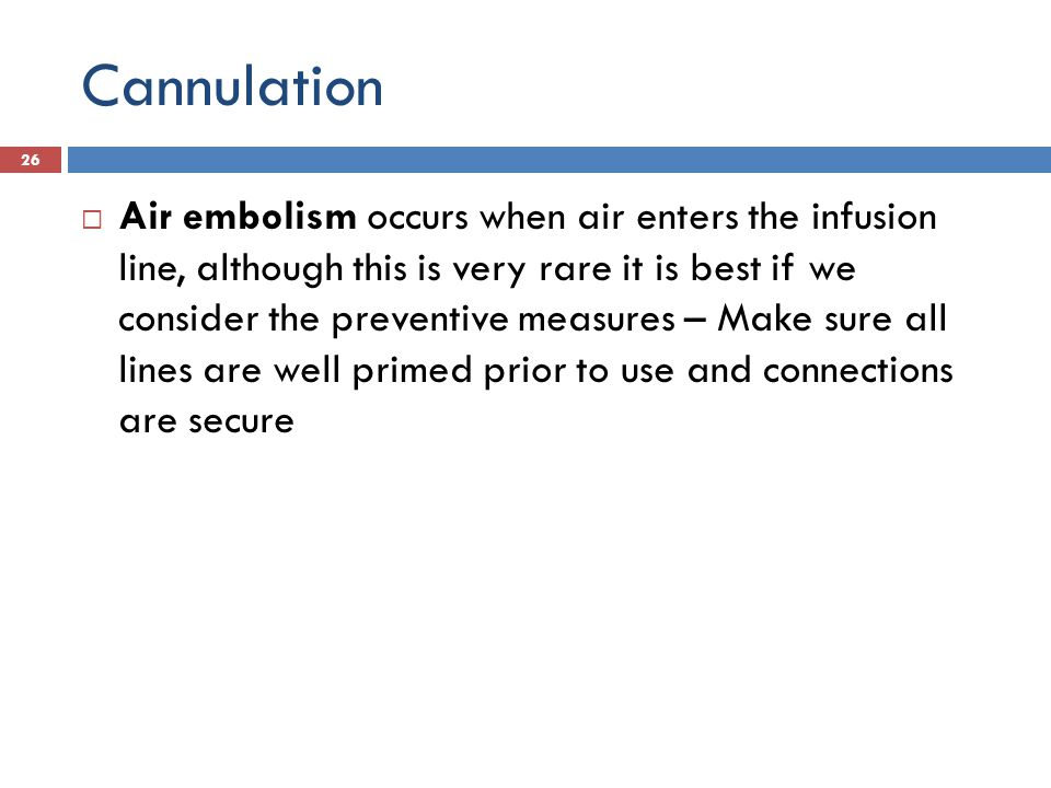 Cannulation Air embolism occurs when air enters the infusion line, although this is very rare it is best if we consider the preventive measures – Make