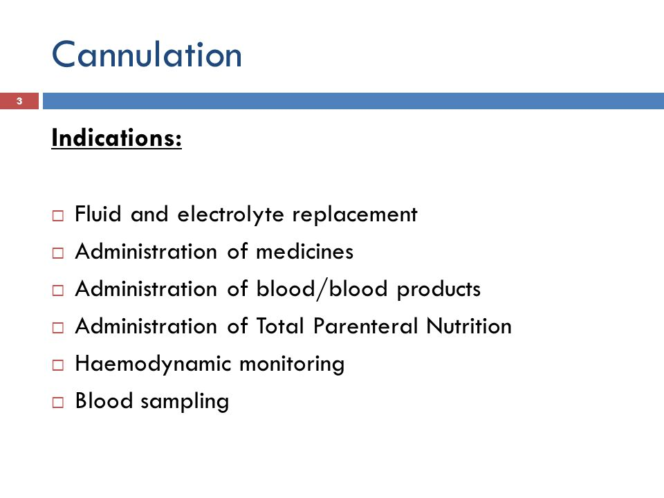 Cannulation Indications: Fluid and electrolyte replacement Administration of medicines Administration of blood/blood products Administration of Total