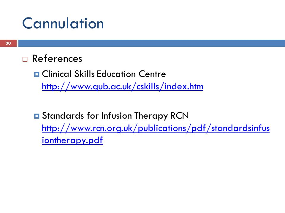 Cannulation References Clinical Skills Education Centre http://www.qub.ac.uk/cskills/index.htm http://www.qub.ac.uk/cskills/index.htm Standards for In