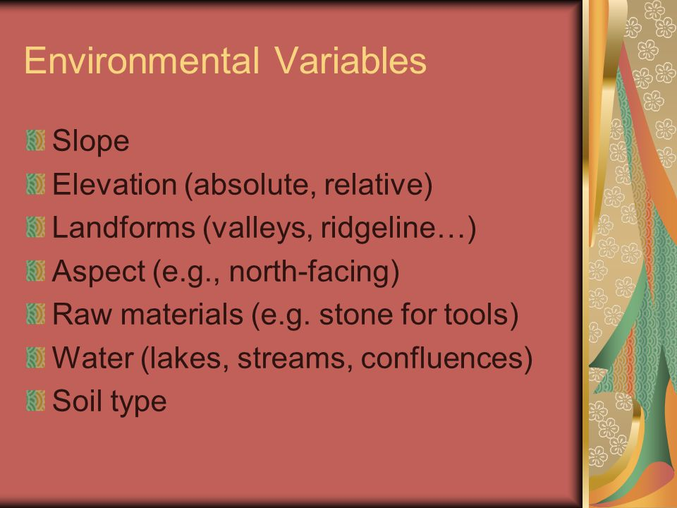 Environmental Variables Slope Elevation (absolute, relative) Landforms (valleys, ridgeline…) Aspect (e.g., north-facing) Raw materials (e.g. stone for
