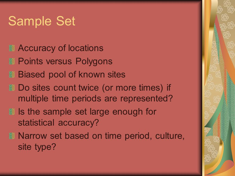 Sample Set Accuracy of locations Points versus Polygons Biased pool of known sites Do sites count twice (or more times) if multiple time periods are r