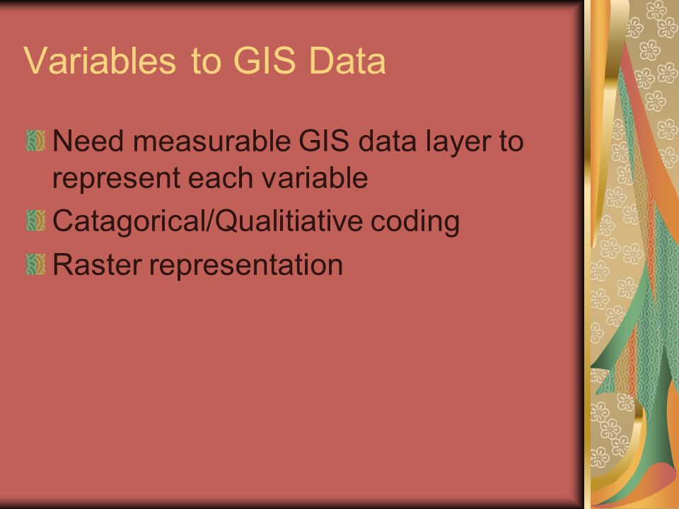 Variables to GIS Data Need measurable GIS data layer to represent each variable Catagorical/Qualitiative coding Raster representation