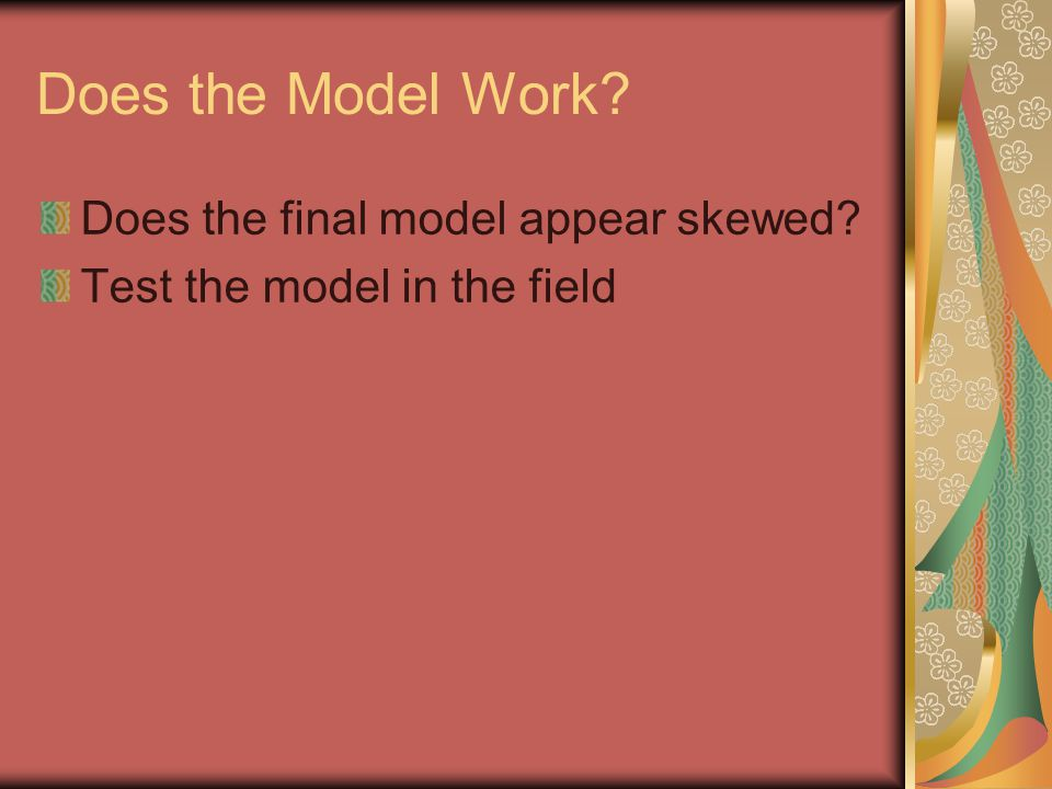 Does the Model Work? Does the final model appear skewed? Test the model in the field