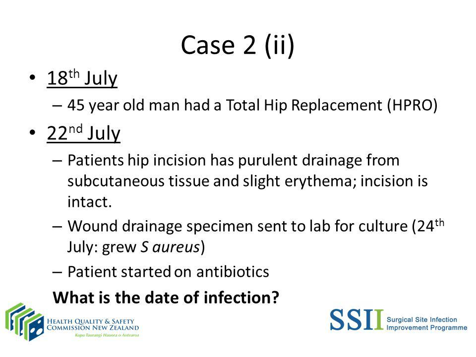 Case 2 (ii) 18 th July – 45 year old man had a Total Hip Replacement (HPRO) 22 nd July – Patients hip incision has purulent drainage from subcutaneous tissue and slight erythema; incision is intact.