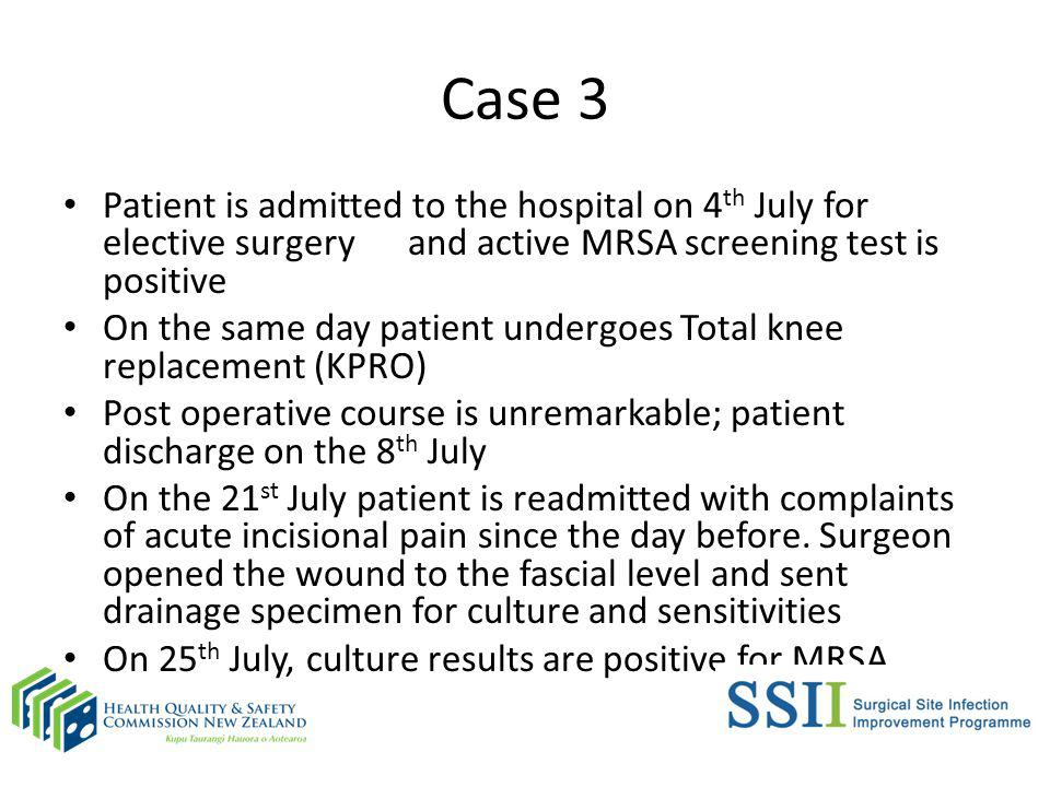 Case 3 Patient is admitted to the hospital on 4 th July for elective surgery and active MRSA screening test is positive On the same day patient undergoes Total knee replacement (KPRO) Post operative course is unremarkable; patient discharge on the 8 th July On the 21 st July patient is readmitted with complaints of acute incisional pain since the day before.