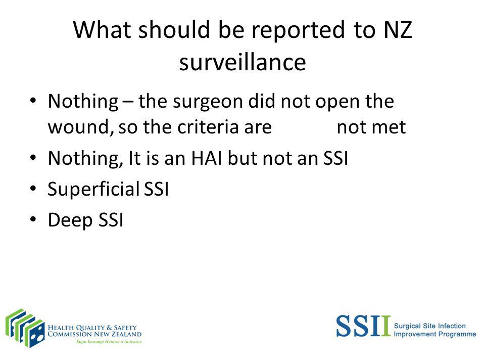 What should be reported to NZ surveillance Nothing – the surgeon did not open the wound, so the criteria are not met Nothing, It is an HAI but not an SSI Superficial SSI Deep SSI