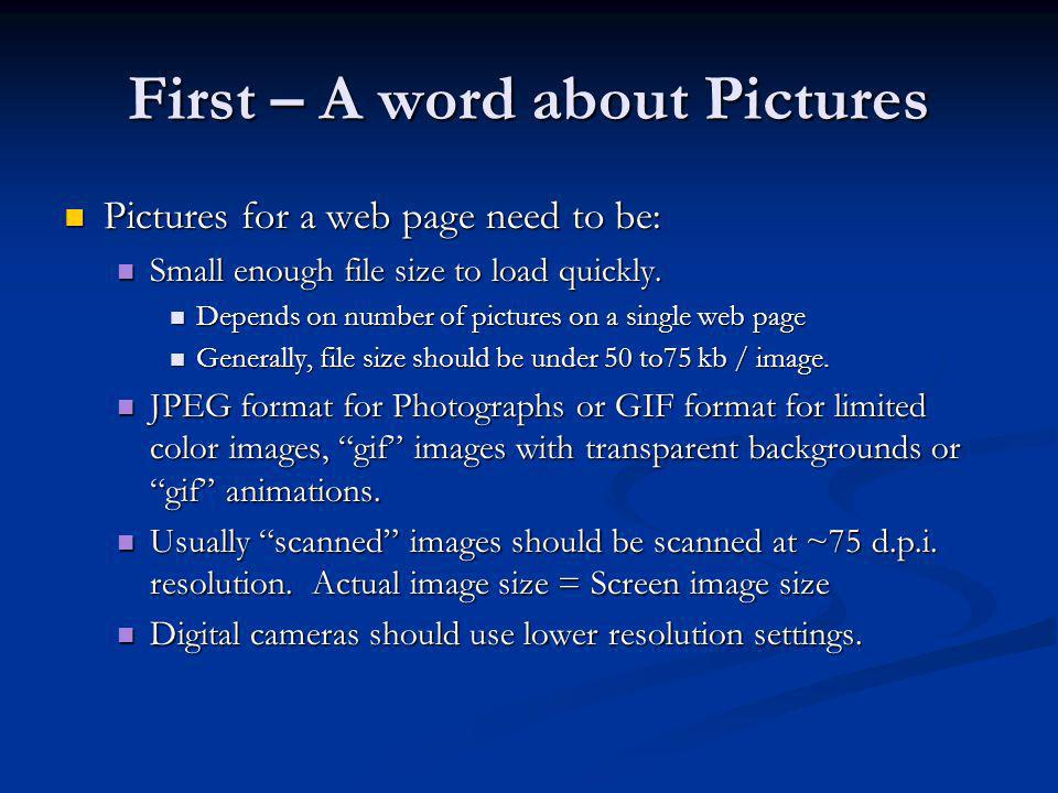 First – A word about Pictures Pictures for a web page need to be: Pictures for a web page need to be: Small enough file size to load quickly.