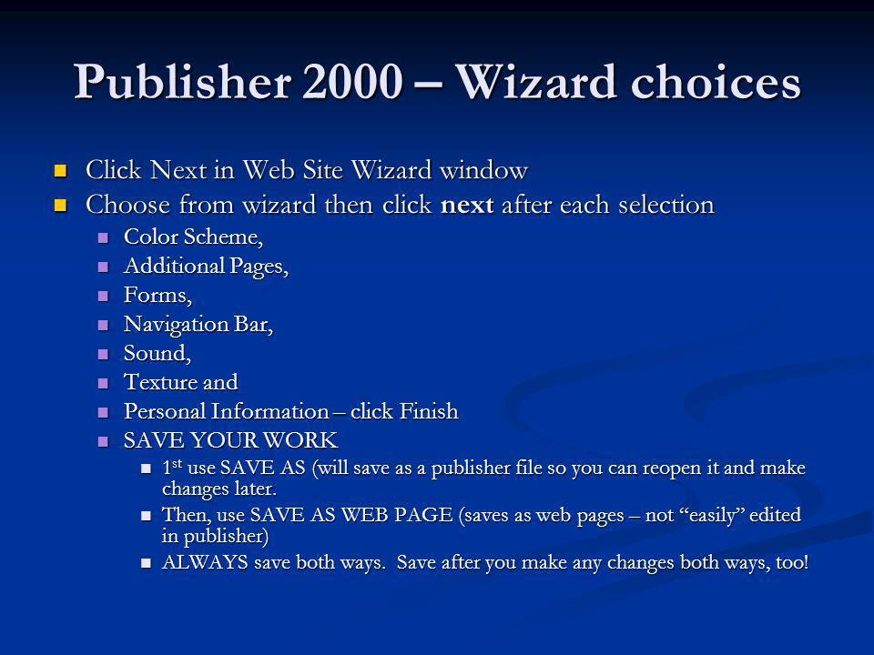 Publisher 2000 – Wizard choices Click Next in Web Site Wizard window Click Next in Web Site Wizard window Choose from wizard then click next after eac