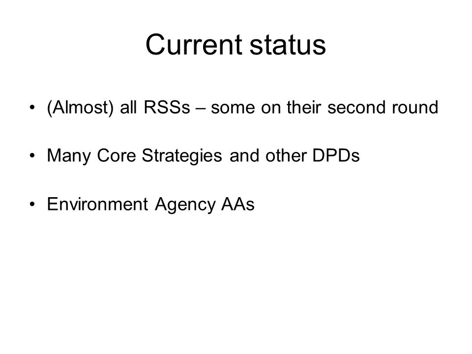 Current status (Almost) all RSSs – some on their second round Many Core Strategies and other DPDs Environment Agency AAs