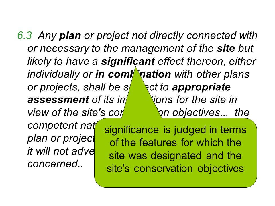 6.3 Any plan or project not directly connected with or necessary to the management of the site but likely to have a significant effect thereon, either individually or in combination with other plans or projects, shall be subject to appropriate assessment of its implications for the site in view of the site s conservation objectives...