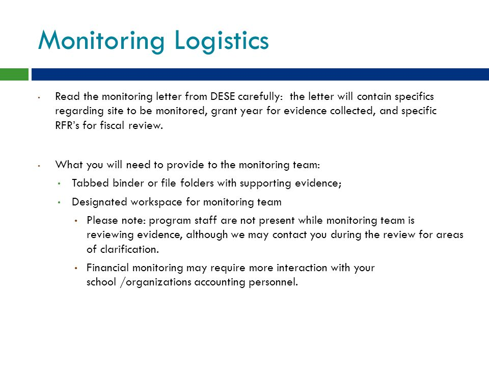 Monitoring Logistics Read the monitoring letter from DESE carefully: the letter will contain specifics regarding site to be monitored, grant year for