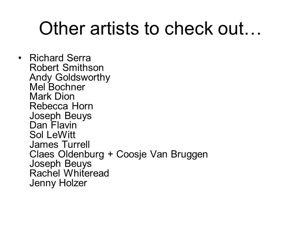 Other artists to check out… Richard Serra Robert Smithson Andy Goldsworthy Mel Bochner Mark Dion Rebecca Horn Joseph Beuys Dan Flavin Sol LeWitt James