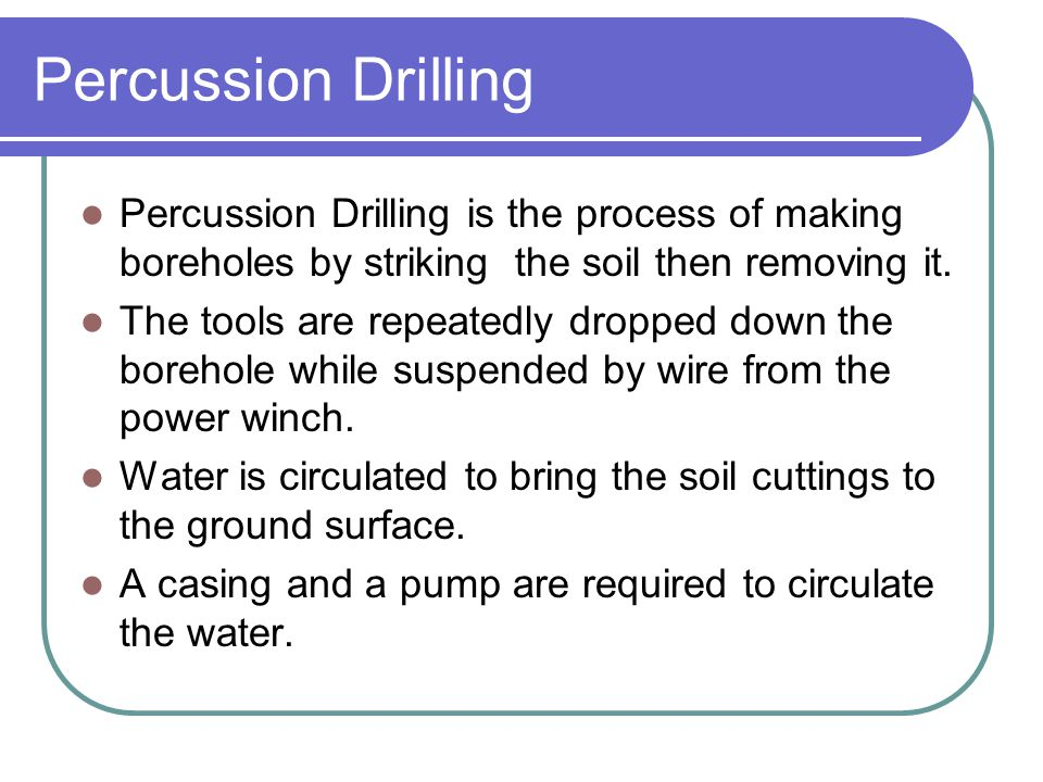 Percussion Drilling Percussion Drilling is the process of making boreholes by striking the soil then removing it. The tools are repeatedly dropped dow