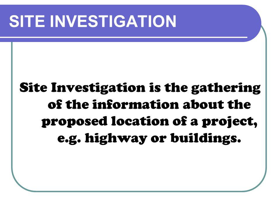 Site Investigation is the gathering of the information about the proposed location of a project, e.g. highway or buildings.