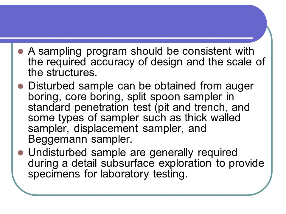 A sampling program should be consistent with the required accuracy of design and the scale of the structures. Disturbed sample can be obtained from au