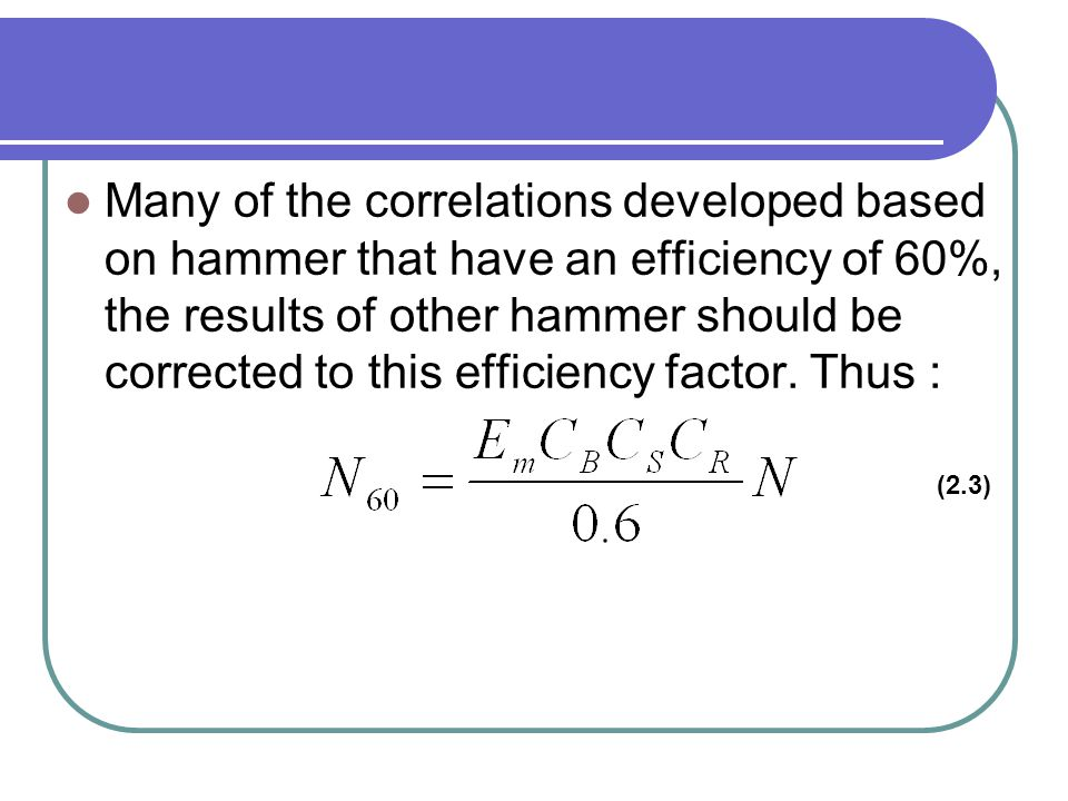 Many of the correlations developed based on hammer that have an efficiency of 60%, the results of other hammer should be corrected to this efficiency