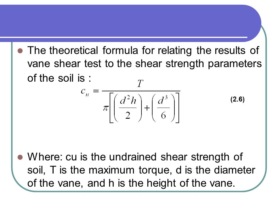 The theoretical formula for relating the results of vane shear test to the shear strength parameters of the soil is : Where: cu is the undrained shear