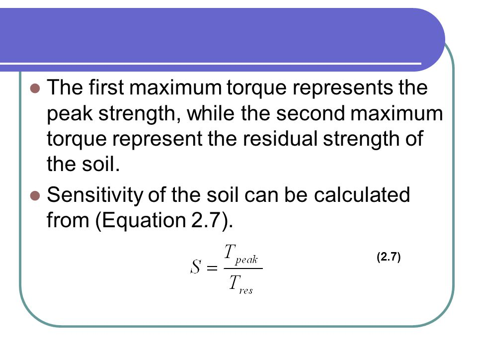 The first maximum torque represents the peak strength, while the second maximum torque represent the residual strength of the soil. Sensitivity of the