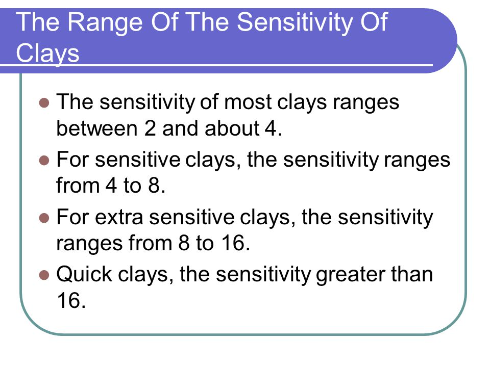 The Range Of The Sensitivity Of Clays The sensitivity of most clays ranges between 2 and about 4. For sensitive clays, the sensitivity ranges from 4 t